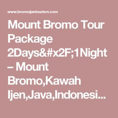Mount Bromo Tour Package 2Days/1Night – Mount Bromo,Kawah Ijen,Java,Indonesia Tour Information