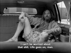 """""""I can't be worried about that shit. Life goes on, man."""" - The Big Lebowski…"""