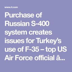 Purchase of Russian S-400 system creates issues for Turkey's use of F-35 – top US Air Force official — RT World News.  THEN US KEEPS THE F35, ITS A PIECE OF CRAP ANYWAY.