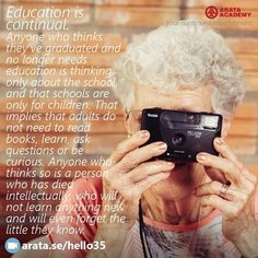 Education is continual. Anyone who thinks they've graduated and no longer needs education is thinking only about the school and that schools are only for children. That implies that adults do not need to read books learn ask questions or be curious. Anyone who thinks so is a person who has died intellectually who will not learn anything new and will even forget the little they know. http://arata.se/hello35…