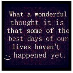 What a wonderful thought it is that some of the best days of our lives haven't happened yet. http://www.quoteswave.com/picture-quotes/215012