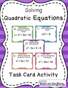 Get students moving with this activity, which includes a total of 24 task cards. Students will practice the following concepts. Solving quadratic equations by: 1. Using square roots (6 cards) 2. Completing the square (6 cards) 3. Using the quadratic formula (6 cards) 4.