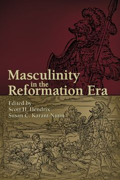 """Masculinity in the Reformation Era"" ed. by Scott H. Hendrix & Susan C. Karant-Nunn — This volume adds a unique perspective to studies that reconstruct the identity of manhood in early modern Europe, including France, Switzerland, Spain, and Germany. The authors examine the ways in which sixteenth- and seventeenth-century authorities, both secular and religious, labored to turn boys and men into the Christian males they desired."