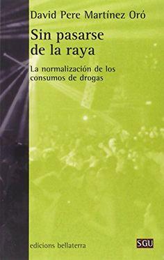 Sin pasarse de la raya : la normalización de los consumos de drogas / David Pere Martínez Oró
