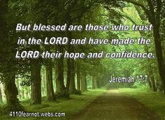 But blessed are those who trust in the LORD and have made the LORD their hope and confidence. - Jeremiah 17:7