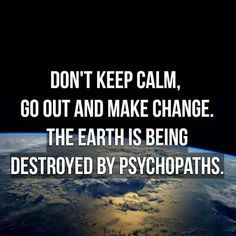 Don't keep calm, go out and make change. The Earth is being destroyed by psych… Don't keep calm, go out and make change. The Earth is being destroyed by psychopaths. Background: View of our planet Earth from a satellite. Save Planet Earth, Save Our Earth, Save The Planet, Slogan, Foto Pose, Environmental Issues, Thats The Way, Statements, Global Warming