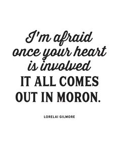'I'm afraid once your heart is involved, it all comes out in moron' quote by Lorelai Gilmore | Gilmore Girls