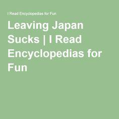 Leaving Japan Sucks | I Read Encyclopedias for Fun Japan, Writing, Feelings, My Love, Reading, Fun, Reading Books, Being A Writer, Japanese
