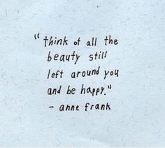 the fact that Anne Frank could still believe in in beauty changes everyting