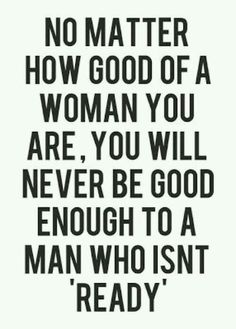 No matter how good of a woman you are, you will never be good enough to a man who isn't ready!