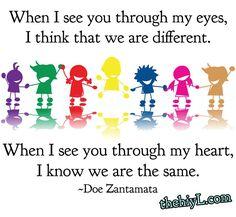 When I see you through my eyes, I think that we are different. When I see you through my heart, I know we are the same. ~Doe Zantamata