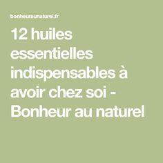12 huiles essentielles indispensables à avoir chez soi - Bonheur au naturel
