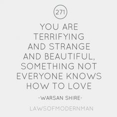 """""""You are terrifying and strange and beautiful, something not everyone knows how to love."""" Warsan Shire"""