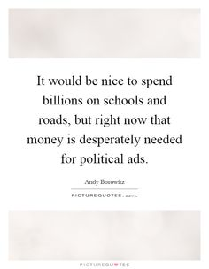 It would be nice to spend billions on schools and roads, but right now that money is desperately needed for political ads. Picture Quotes.