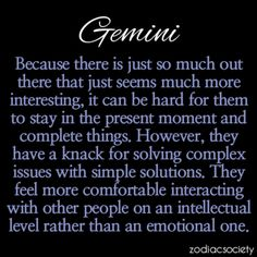 Gemini - I don't believe in these but every so often they actually apply. Like this. I'd rather interact intellectually than emotionally. Emotions get too sappy