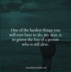 One of the hardest things you will ever have to do, my dear, is to grieve the loss of a person who is still alive.