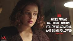 Hannah Baker: We're always watching someone. Following someone. And being followed.  More on: https://www.magicalquote.com/the-best-13-reasons-why-quotes/ #13ReaonsWhy #hannahbaker #13reasonswhynetflix