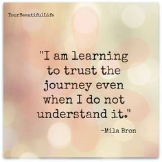 I am learning to trust the journey even when I do not understand it.--- This phrase is needed in the darkest moments of the week. Now Quotes, Great Quotes, Quotes To Live By, Motivational Quotes, Life Quotes, Inspirational Quotes, Faith Quotes, Wisdom Quotes, Life Struggle Quotes