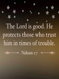 Nahum 1:7 (CEV) - The Lord is good. He protects those who trust him in times of trouble.