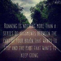 Running is the argument in your head, to stop or keep going