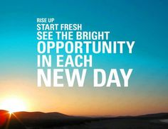 Rise up, start fresh, see the bright opportunity in each day. thedailyquotes.com