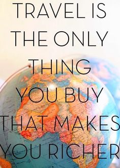 Travel is the only thing you buy that makes you richer. Travel Quotes!