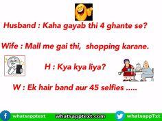 Husband : Kaha gayab thi 4 ghante se? Wife : Mall me gai thi, shopping karane. H : Kya kya liya? W : Ek hair band aur 45 selfies …..