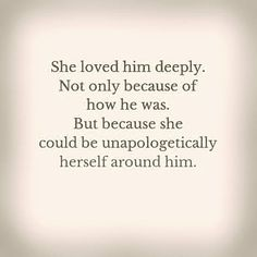 She loved him deeply because she could be unapologetically herself around him.: