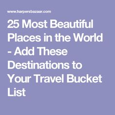 25 Most Beautiful Places in the World - Add These Destinations to Your Travel Bucket List