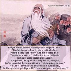 """Kedysi dávno oslovil Nebeský cisár Majstra Lao-c´: """"Žiadaj stovky rokov života a ja ti ich dám. Alebo žiadaj tisíc rokov. Ako dlho chceš žiť?"""" """"Deväťdesiat rokov """", riekol Lao-c´ bez váhania.  Nebeský cisár zostal prekvapený. """" Ale priateľ, ak by si žil stovky rokov, pomysli,  koľko generácii by malo úžitok z tvojich múdrych slov."""" No Lao-c´ odvetil: """"Ak by som žil stovky rokov, ľudia by si viac priali predĺžiť životy ako pestovať múdrosť."""" www.dao-institut.eu"""