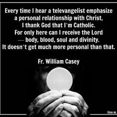 """Being Catholic is much more personal, because of the Real Presence. Pray """"straight to Jesus""""? Catholics are meant to pray and live """"through Him, with Him, and in Him."""" That's what the Mass is for."""