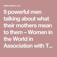 9 powerful men talking about what their mothers mean to them – Women in the World in Association with The New York Times – WITW
