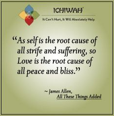 As self is the root cause of all strife and suffering, so Love is the root cause of all peace and bliss – James Allen, All These Things Added