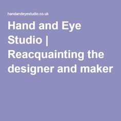 Hand and Eye Studio | Reacquainting the designer and maker
