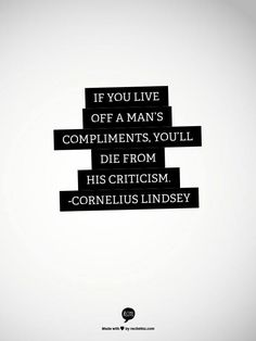 If you live of a man's compliments, you'll die from his criticism. Same goes for women.