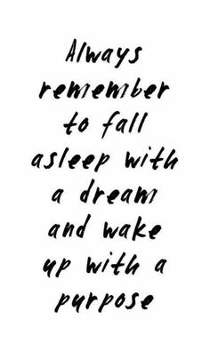 Always remember to fall asleep with a dream and wake up with a purpose | Inspiring Quotes | Words of Wisdom | Happiness Quote | Follow Your Dreams | Motivational Quote | Life Quotes