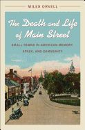 The Death and Life of Main Street: Small Towns in American Memory, Space, and Community by Miles Orvell '64CC