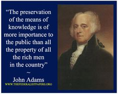 """""""The preservation of the means of knowledge is of more importance to the public than all the property of all the rich men in the country."""" –John Adams"""