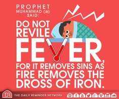 Prophet Muhammad (peace be upon him) said: Do not revile fever, for it removes sins as fire removes the dross of iron. [Reference: Sunan At Tirmidhi]