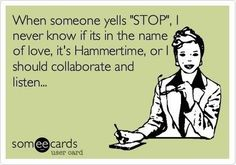 When someone yells STOP, I never know if its in the name of love, it's Hammertime, or I should collaborate and listen.