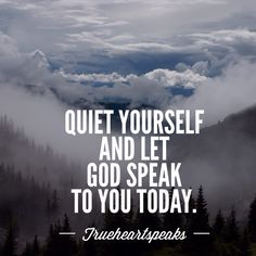 Quiet yourself and let God speak to you today.