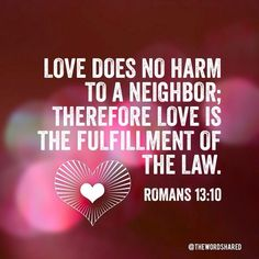 Love does no harm to a neighbor; therefore love is the fulfillment of the law. ~Romans 13:10 #WordOfGod #TheWordShared