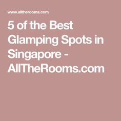 5 of the Best Glamping Spots in Singapore - AllTheRooms.com
