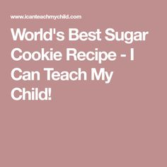 World's Best Sugar Cookie Recipe - I Can Teach My Child!