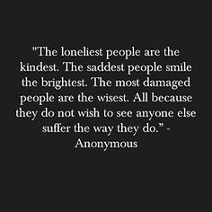 the loneliest people are the kindest, the saddest people smile the brightest. the most damaged people are the wisest. All because they do not wish to see anyone else suffer the way they do. Anonymous