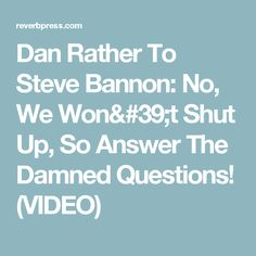 Dan Rather To Steve Bannon: No, We Won't Shut Up, So Answer The Damned Questions! (VIDEO)
