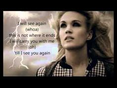 See you again by Carrie Underwood lyrics. Um so when I found about my dear friend. These lyrics came to my head. I encourage you who are struggling with it like me. To listen to it.