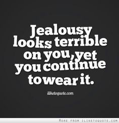 For freaking real!! You keep watching my shit but you're not jealous? Hmm sounds fishy to me.