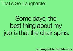 Some days, the best thing about my job is that the chair spins haha Haha Funny, Funny Stuff, Hilarious, So Laughable, Fantastic Quotes, Sassy Pants, Nurse Stuff, Speak The Truth, I Love To Laugh
