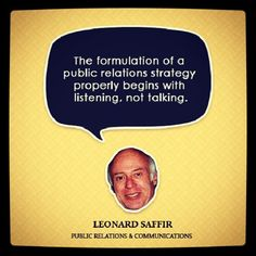 "Public Relations | ""The formulation of a PR strategy properly begins with listening, not talking!"" --Leonard Saffir"